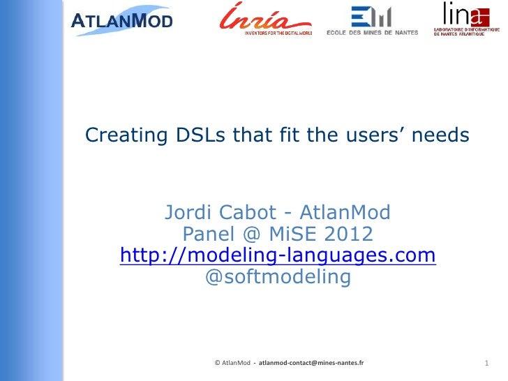 Creating DSLs that fit the users' needs        Jordi Cabot - AtlanMod          Panel @ MiSE 2012   http://modeling-languag...
