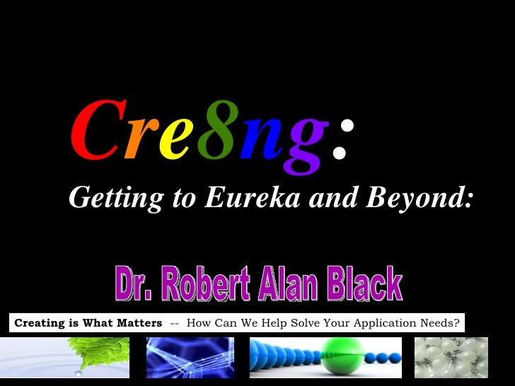 C r e 8 n g :  Getting to Eureka and Beyond:   Dr. Robert Alan Black