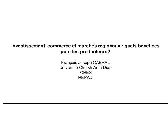 Investissement, commerce et marchés régionaux : quels bénéfices pour les producteurs? François Joseph CABRAL Université Ch...