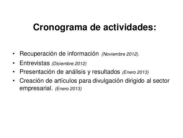 Cronograma de actividades:• Recuperación de información (Noviembre 2012).• Entrevistas (Diciembre 2012)• Presentación de a...