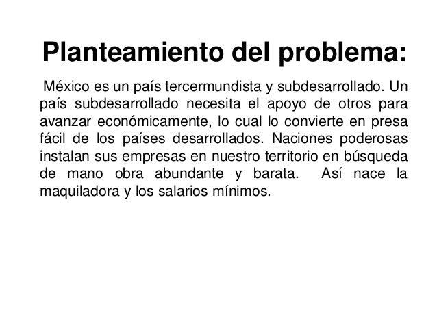 Planteamiento del problema: México es un país tercermundista y subdesarrollado. Unpaís subdesarrollado necesita el apoyo d...
