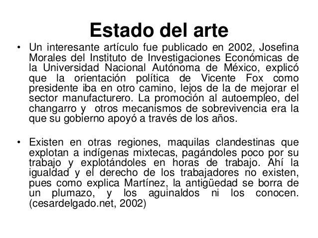 Estado del arte• Un interesante artículo fue publicado en 2002, Josefina  Morales del Instituto de Investigaciones Económi...