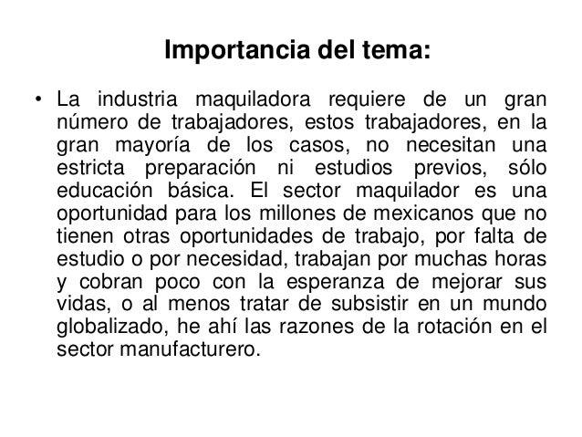 Importancia del tema:• La industria maquiladora requiere de un gran  número de trabajadores, estos trabajadores, en la  gr...