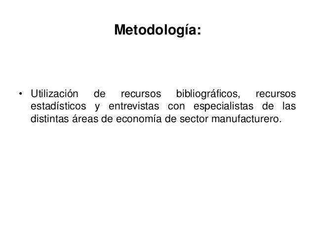 Metodología:• Utilización de recursos bibliográficos, recursos  estadísticos y entrevistas con especialistas de las  disti...