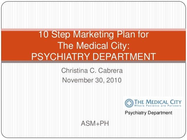 Christina C. Cabrera November 30, 2010 10 Step Marketing Plan for The Medical City: PSYCHIATRY DEPARTMENT ASM+PH Psychiatr...