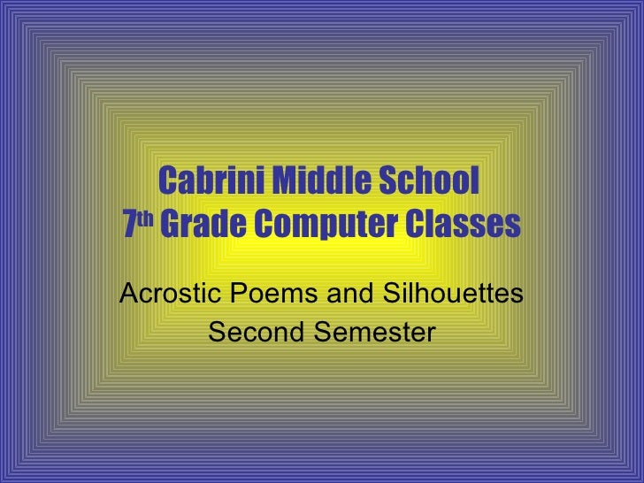 Cabrini Middle School  7 th  Grade Computer Classes Acrostic Poems and Silhouettes Second Semester