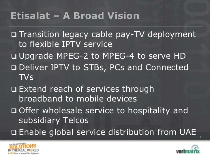 Etisalat – A Broad Vision Transition legacy cable pay-TV deployment  to flexible IPTV service Upgrade MPEG-2 to MPEG-4 t...