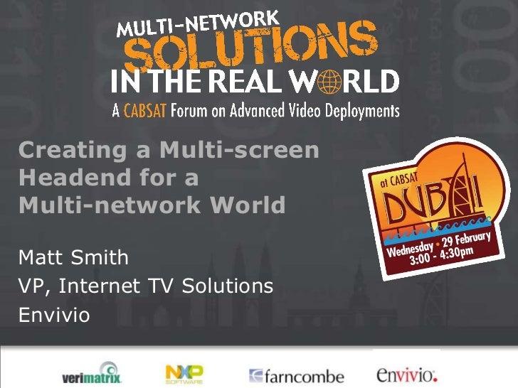 Creating a Multi-screenHeadend for aMulti-network WorldMatt SmithVP, Internet TV SolutionsEnvivio
