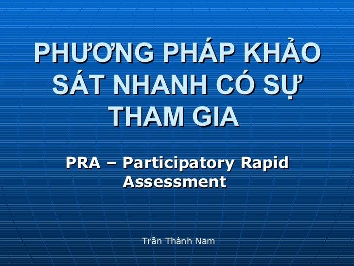 PHƯƠNG PHÁP KHẢO SÁT NHANH CÓ SỰ THAM GIA   PRA – Participatory Rapid Assessment   Trần Thành Nam