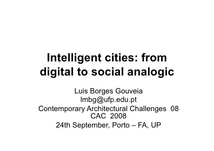 Intelligent cities: from digital to social analogic          Luis Borges Gouveia            lmbg@ufp.edu.pt Contemporary A...