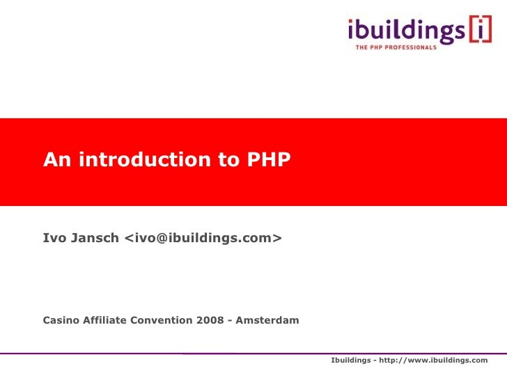 An introduction to PHP Ivo Jansch <ivo@ibuildings.com> Casino Affiliate Convention 2008 - Amsterdam