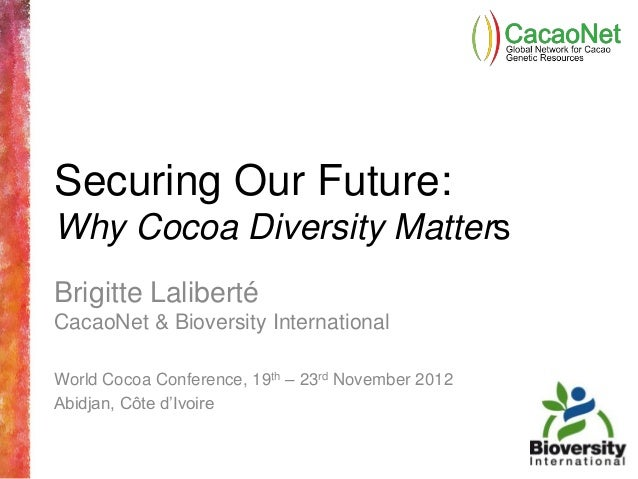Securing Our Future:Why Cocoa Diversity MattersBrigitte LalibertéCacaoNet & Bioversity InternationalWorld Cocoa Conference...