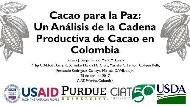 Cacao para la Paz: Un Análisis de la Cadena Productiva de Cacao en Colombia Tamara J. Benjamin and Mark M. Lundy Philip C....