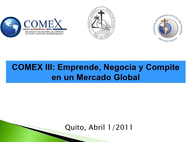 <ul><li>Quito, Abril 1/2011 </li></ul>COMEX III: Emprende, Negocia y Compite en un Mercado Global