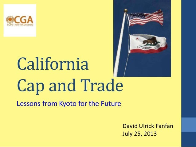 California Cap and Trade Lessons from Kyoto for the Future David Ulrick Fanfan July 25, 2013