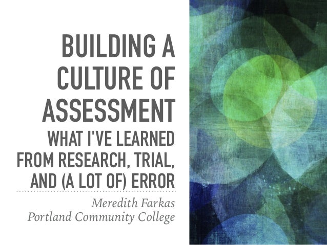BUILDING A CULTURE OF ASSESSMENT WHAT I'VE LEARNED FROM RESEARCH, TRIAL, AND (A LOT OF) ERROR Meredith Farkas Portland Com...