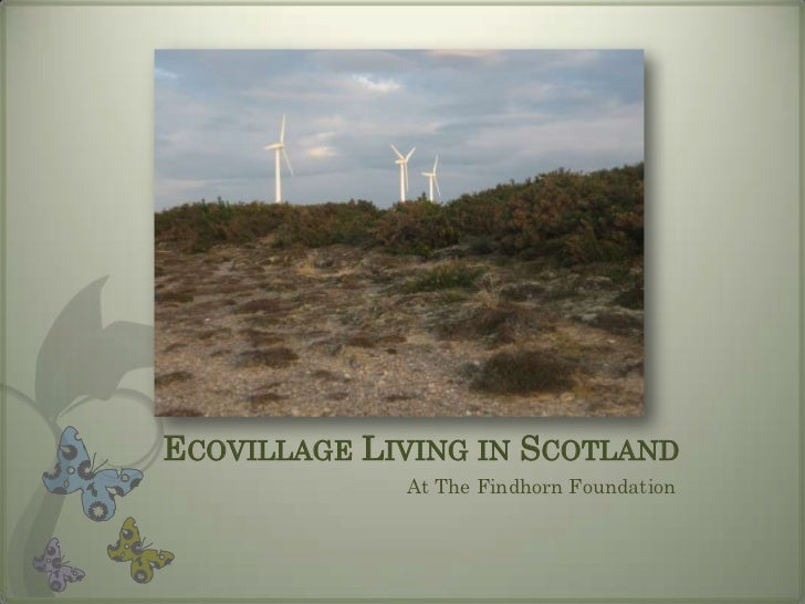 ECOVILLAGE LIVING IN SCOTLAND             At The Findhorn Foundation