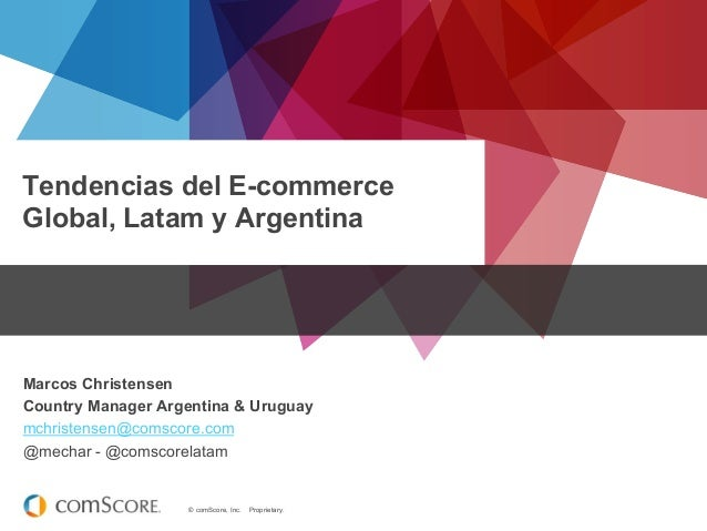 © comScore, Inc. Proprietary. Tendencias del E-commerce Global, Latam y Argentina Marcos Christensen Country Manager Argen...