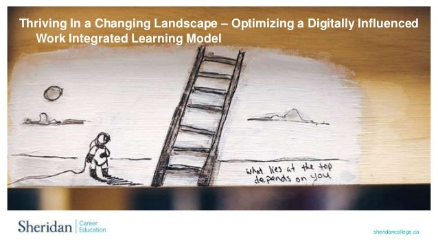 sheridancollege.ca Thriving In a Changing Landscape – Optimizing a Digitally Influenced Work Integrated Learning Model