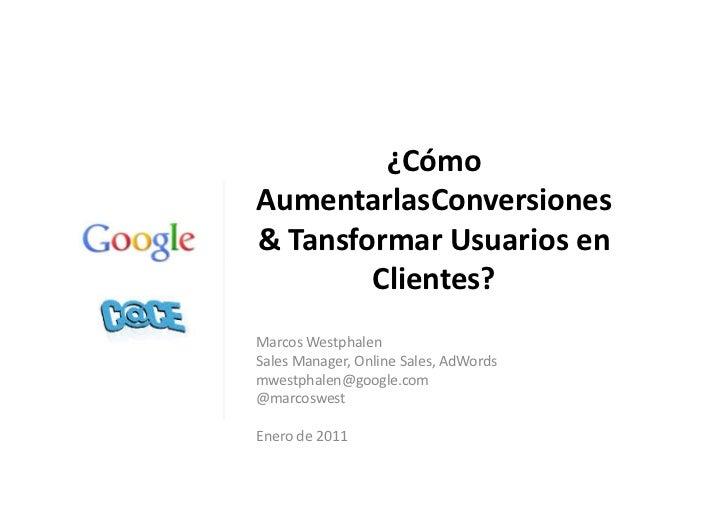 ¿CómoAumentarlasConversiones& Tansformar Usuarios en        Clientes?Marcos WestphalenSales Manager, Online Sales, AdWords...