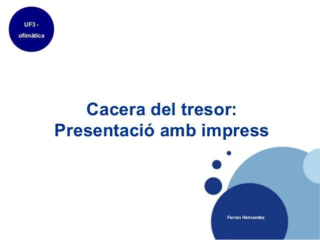 UF3 -ofimàtica               Cacera del tresor:            Presentació amb impress                              Ferran Her...