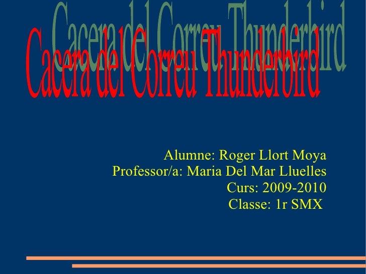 Alumne: Roger Llort Moya Professor/a: Maria Del Mar Lluelles Curs: 2009-2010 Classe: 1r SMX   Cacera del Correu Thunderbird