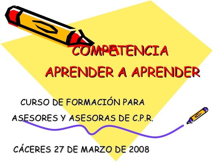 COMPETENCIA  APRENDER A APRENDER CURSO DE FORMACIÓN PARA ASESORES Y ASESORAS DE C.P.R. CÁCERES 27 DE MARZO DE 2008