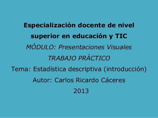 Especialización docente de nivel superior en educación y TIC MÓDULO: Presentaciones Visuales TRABAJO PRÁCTICO Tema: Estadí...