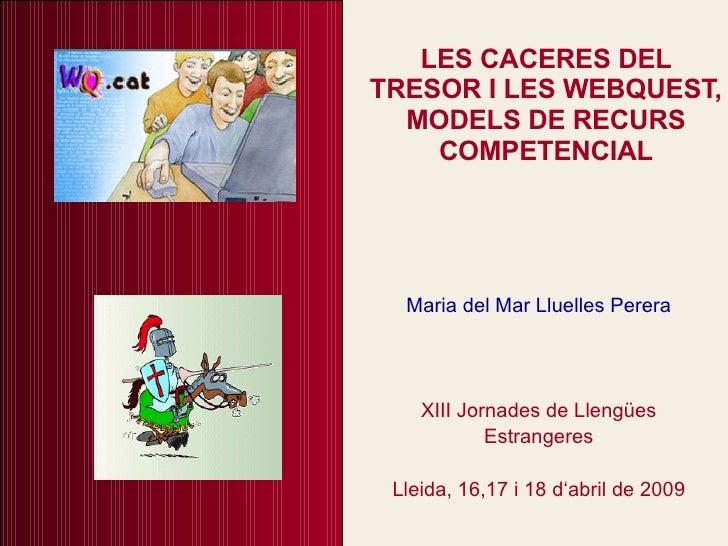 LES CACERES DEL TRESOR I LES WEBQUEST, MODELS DE RECURS COMPETENCIAL Maria del Mar Lluelles Perera XIII Jornades de Llengü...