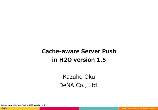 Copyright (C) 2015 DeNA Co.,Ltd. All Rights Reserved. Cache-aware Server Push in H2O version 1.5 Kazuho Oku DeNA Co., Ltd....