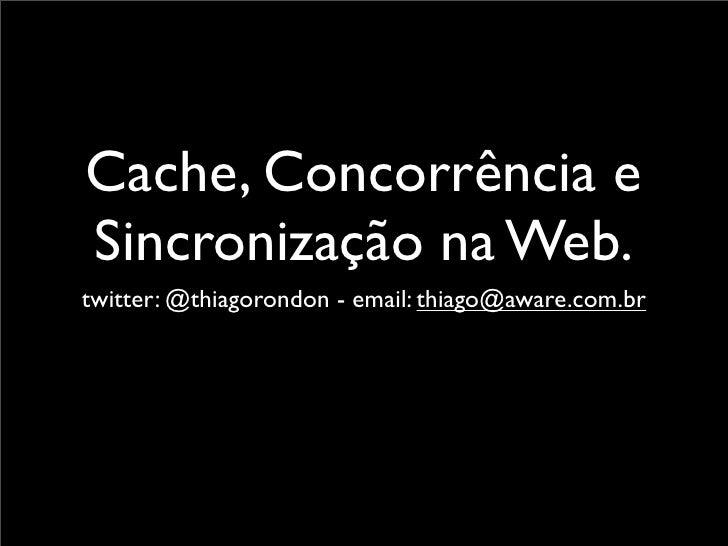Cache, Concorrência e Sincronização na Web. twitter: @thiagorondon - email: thiago@aware.com.br
