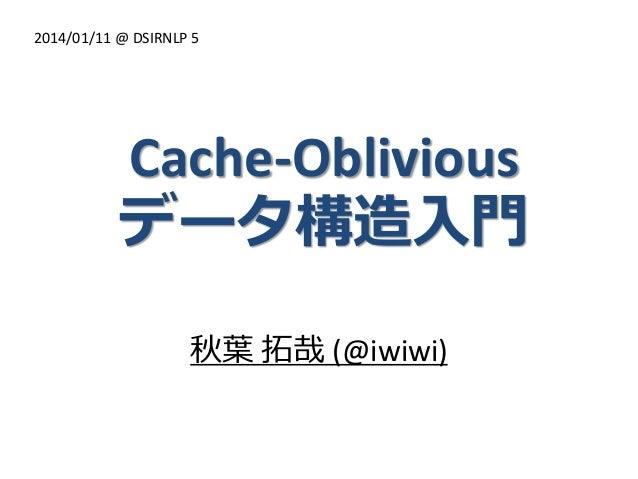 2014/01/11 @ DSIRNLP 5  Cache-Oblivious データ構造入門 秋葉 拓哉 (@iwiwi)
