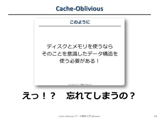 Cache-Oblivious  えっ!?  忘れてしまうの? Cache-Oblivious データ構造入門 (@iwiwi)  16