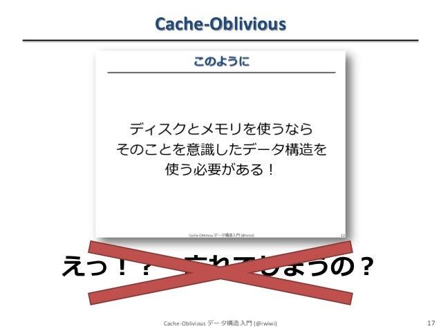 Cache-Oblivious  えっ!?  忘れてしまうの? Cache-Oblivious データ構造入門 (@iwiwi)  17