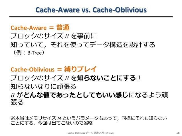 Cache-Aware vs. Cache-Oblivious Cache-Aware = 普通 ブロックのサイズ 𝐵 を事前に 知っていて,それを使ってデータ構造を設計する (例:B-Tree)  Cache-Oblivious = 縛りプレ...