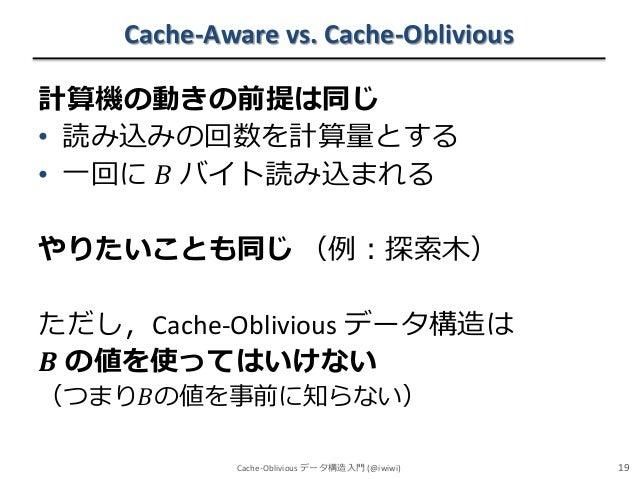 Cache-Aware vs. Cache-Oblivious 計算機の動きの前提は同じ • 読み込みの回数を計算量とする • 一回に 𝐵 バイト読み込まれる  やりたいことも同じ (例:探索木) ただし,Cache-Oblivious データ...
