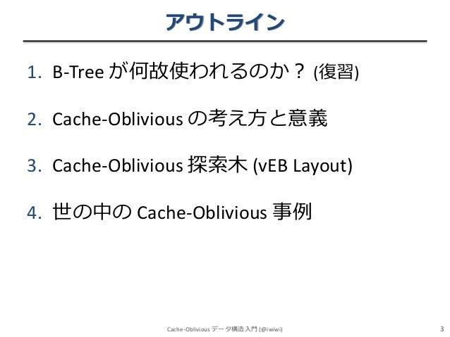 アウトライン 1. B-Tree が何故使われるのか? (復習)  2. Cache-Oblivious の考え方と意義 3. Cache-Oblivious 探索木 (vEB Layout) 4. 世の中の Cache-Oblivious 事...