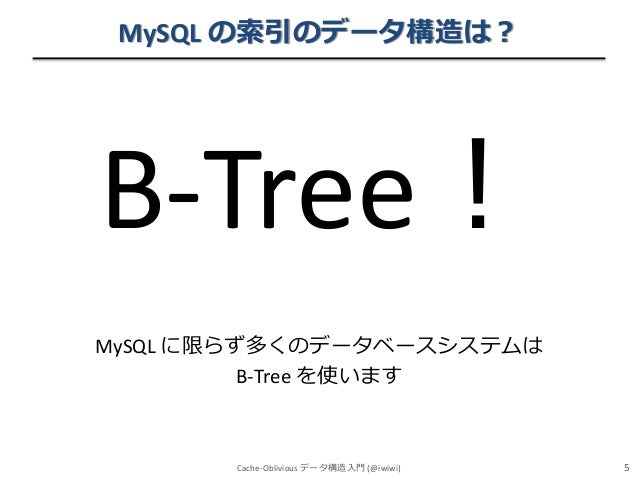 MySQL の索引のデータ構造は?  B-Tree! MySQL に限らず多くのデータベースシステムは B-Tree を使います  Cache-Oblivious データ構造入門 (@iwiwi)  5
