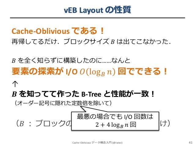 vEB Layout の性質 Cache-Oblivious である! 再帰してるだけ.ブロックサイズ 𝐵 は出てこなかった. 𝐵 を全く知らずに構築したのに……なんと  要素の探索が I/O 𝑂 log 𝐵 𝑛 回でできる! ↑ 𝑩 を知って...