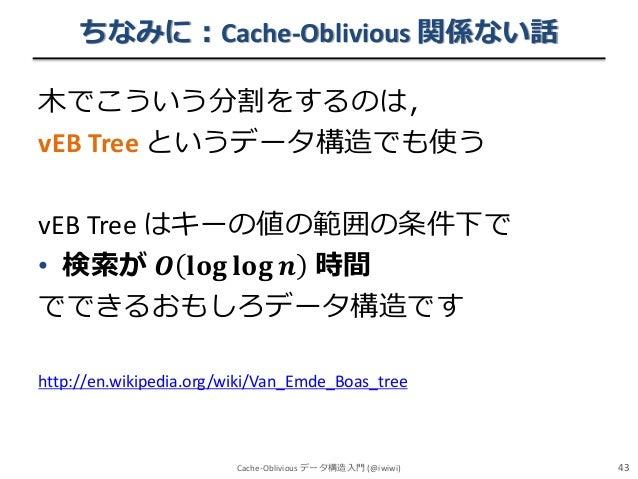 ちなみに:Cache-Oblivious 関係ない話 木でこういう分割をするのは, vEB Tree というデータ構造でも使う vEB Tree はキーの値の範囲の条件下で • 検索が 𝑶 𝐥𝐨𝐠 𝐥𝐨𝐠 𝒏 時間 でできるおもしろデータ構造で...