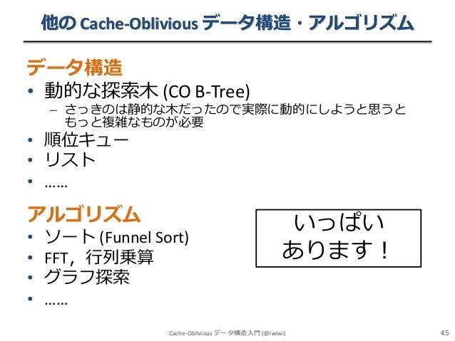 他の Cache-Oblivious データ構造・アルゴリズム  データ構造 • 動的な探索木 (CO B-Tree)  – さっきのは静的な木だったので実際に動的にしようと思うと もっと複雑なものが必要  • 順位キュー • リスト • ……...