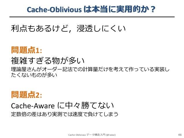 Cache-Oblivious は本当に実用的か? 利点もあるけど,浸透しにくい 問題点1: 複雑すぎる物が多い 理論屋さんがオーダー記法での計算量だけを考えて作っている実装し たくないものが多い  問題点2: Cache-Aware に中々勝...