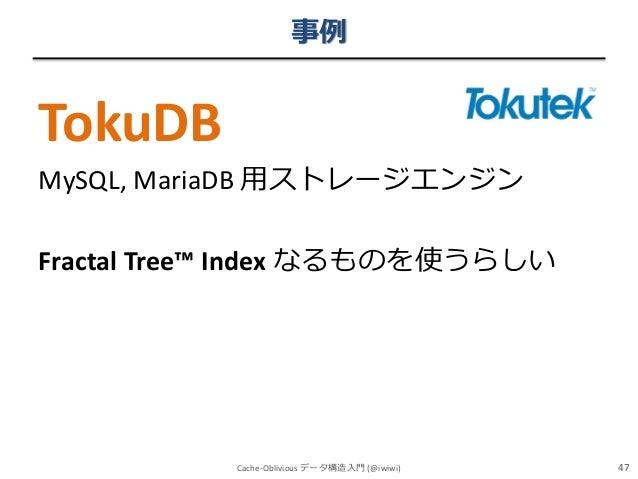 事例  TokuDB MySQL, MariaDB 用ストレージエンジン  Fractal Tree™ Index なるものを使うらしい  Cache-Oblivious データ構造入門 (@iwiwi)  47