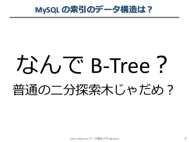 MySQL の索引のデータ構造は?  なんで B-Tree? 普通の二分探索木じゃだめ?  Cache-Oblivious データ構造入門 (@iwiwi)  6