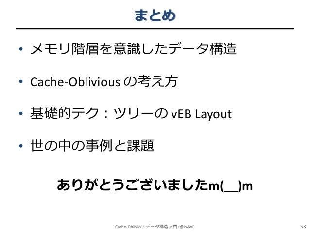 まとめ • メモリ階層を意識したデータ構造  • Cache-Oblivious の考え方 • 基礎的テク:ツリーの vEB Layout • 世の中の事例と課題 ありがとうございましたm(__)m Cache-Oblivious データ構造入...