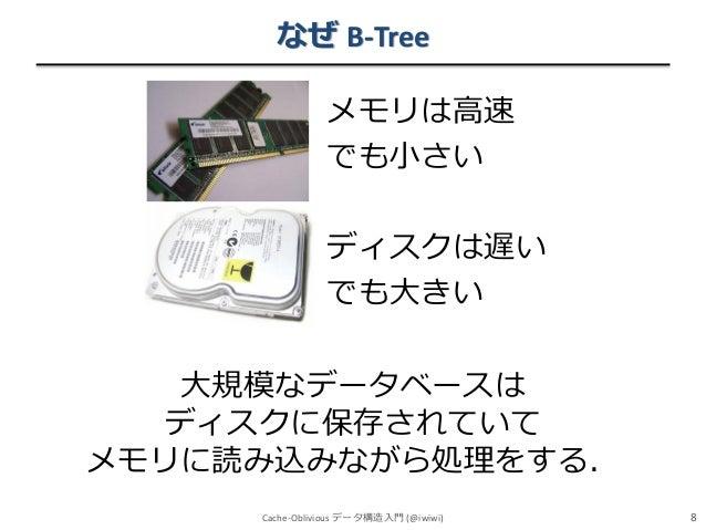 なぜ B-Tree メモリは高速 でも小さい ディスクは遅い でも大きい 大規模なデータベースは ディスクに保存されていて メモリに読み込みながら処理をする. Cache-Oblivious データ構造入門 (@iwiwi)  8