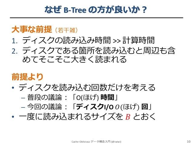 なぜ B-Tree の方が良いか? 大事な前提(若干雑) 1. ディスクの読み込み時間 >> 計算時間 2. ディスクである箇所を読み込むと周辺も含 めてそこそこ大きく読まれる  前提より • ディスクを読み込む回数だけを考える – 普段の議論...