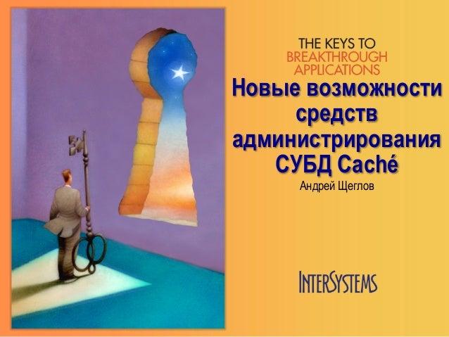 Новые возможностисредствадминистрированияСУБД CachéАндрей Щеглов