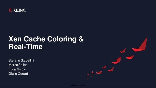 © Copyright 2020 Xilinx Xen Cache Coloring & Real-Time Stefano Stabellini Marco Solieri Luca Miccio Giulio Corradi