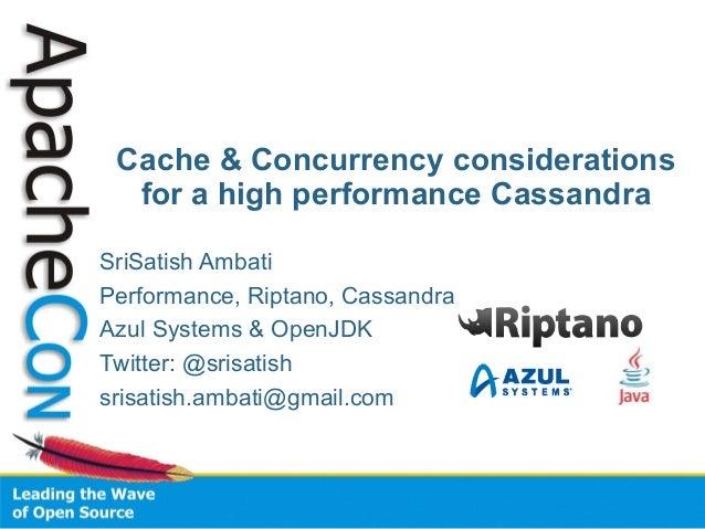 SriSatish Ambati Performance, Riptano, Cassandra Azul Systems & OpenJDK Twitter: @srisatish srisatish.ambati@gmail.com Cac...